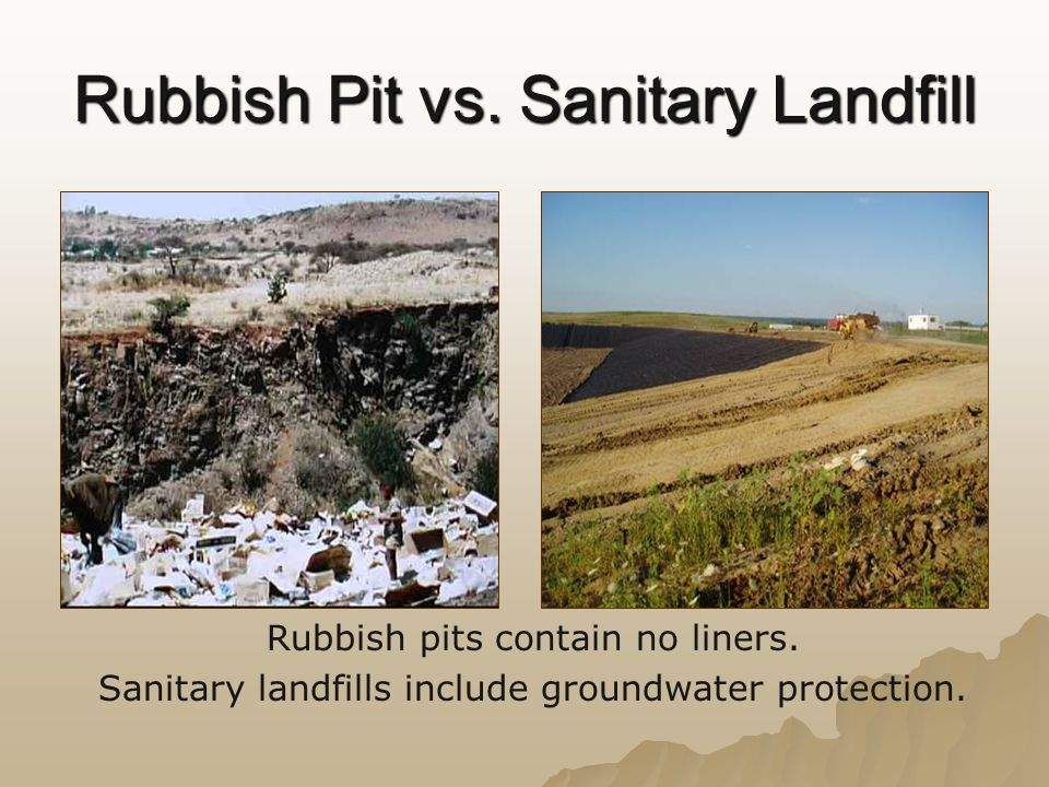 Rubbish Pit vs. Sanitary Landfill Rubbish pits contain no liners. Sanitary landfills include groundwater protection.