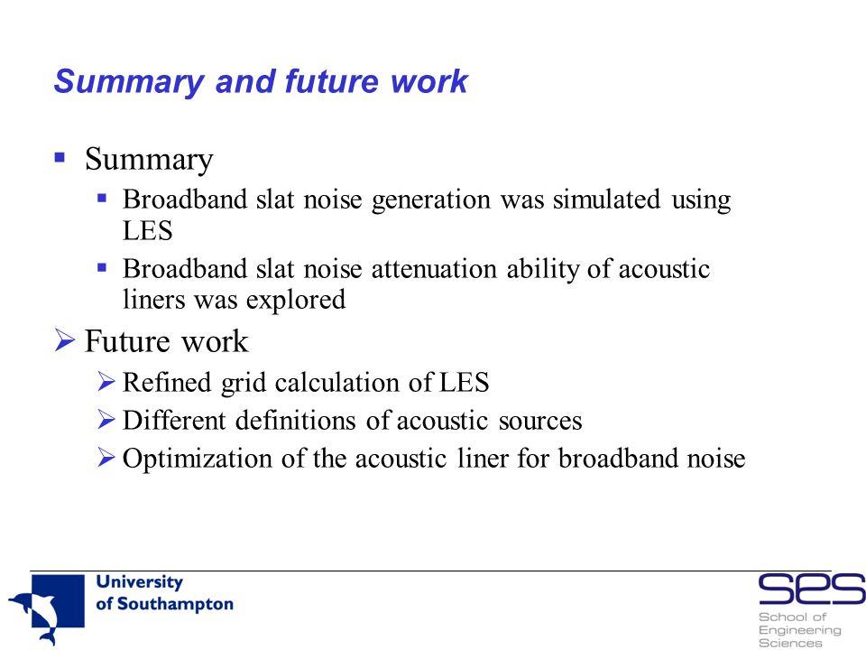Summary and future work  Summary  Broadband slat noise generation was simulated using LES  Broadband slat noise attenuation ability of acoustic lin