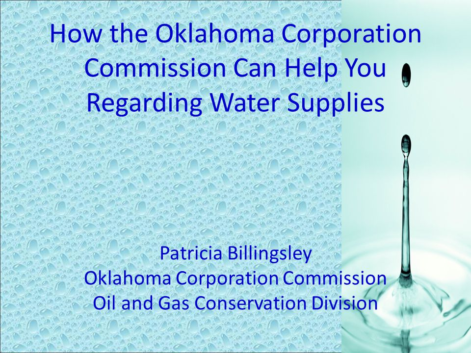 How the Oklahoma Corporation Commission Can Help You Regarding Water Supplies Patricia Billingsley Oklahoma Corporation Commission Oil and Gas Conserv