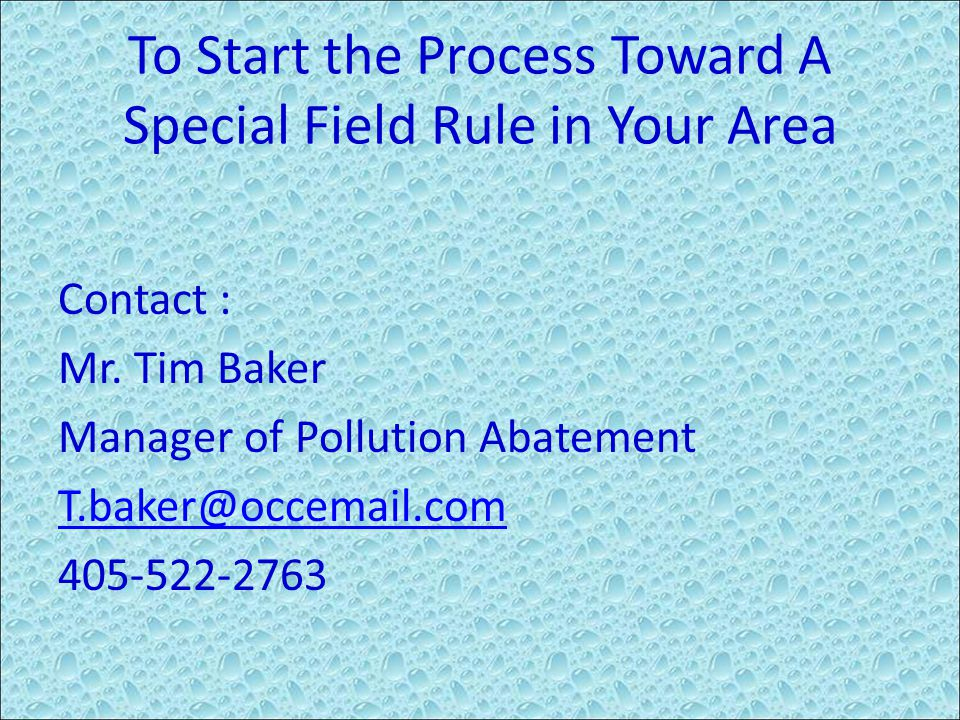 To Start the Process Toward A Special Field Rule in Your Area Contact : Mr. Tim Baker Manager of Pollution Abatement T.baker@occemail.com 405-522-2763