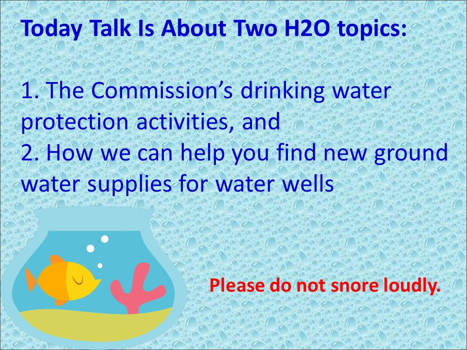 Today Talk Is About Two H2O topics: 1. The Commission's drinking water protection activities, and 2. How we can help you find new ground water supplie