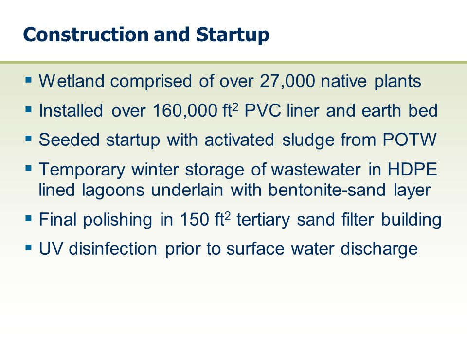 System Description  20,000 gallon/day (gpd) design flow rate, 90 day HRT  4 acre lined wetland treatment system - 2 winter storage lagoons (900,000 gal.each) - 2 primary cells (0.6 acre capacity) - secondary treatment cell (2.5 acre capacity) - tertiary treatment cell (0.9 acre capacity)  Continuous downflow sand filter rated at 5 gpm/ft 2  Disinfection w/ultraviolet (UV) radiation  Flow monitoring structure and discharge to Plum Creek