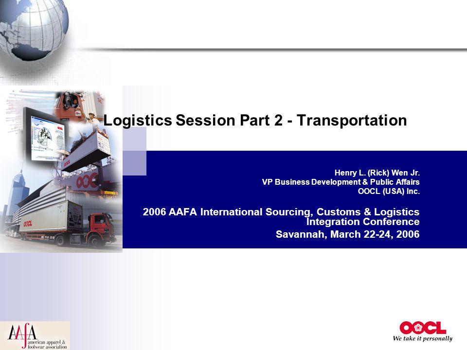 Logistics Session Part 2 - Transportation Henry L. (Rick) Wen Jr. VP Business Development & Public Affairs OOCL (USA) Inc. 2006 AAFA International Sou