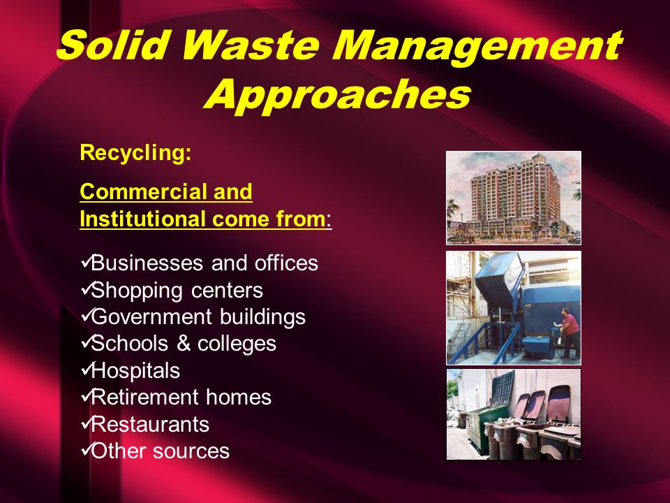Solid Waste Management Approaches Recycling: Commercial and Institutional come from: Businesses and offices Shopping centers Government buildings Scho