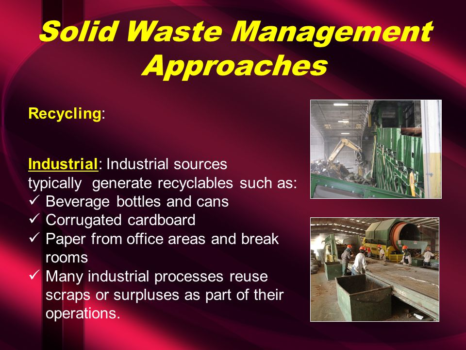 Solid Waste Management Approaches Recycling: Industrial: Industrial sources typically generate recyclables such as: Beverage bottles and cans Corrugated cardboard Paper from office areas and break rooms Many industrial processes reuse scraps or surpluses as part of their operations.