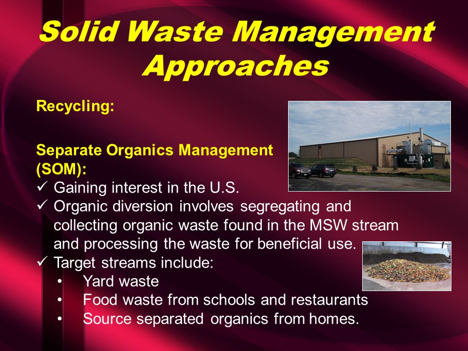 Solid Waste Management Approaches Recycling: Separate Organics Management (SOM): Gaining interest in the U.S. Organic diversion involves segregating a