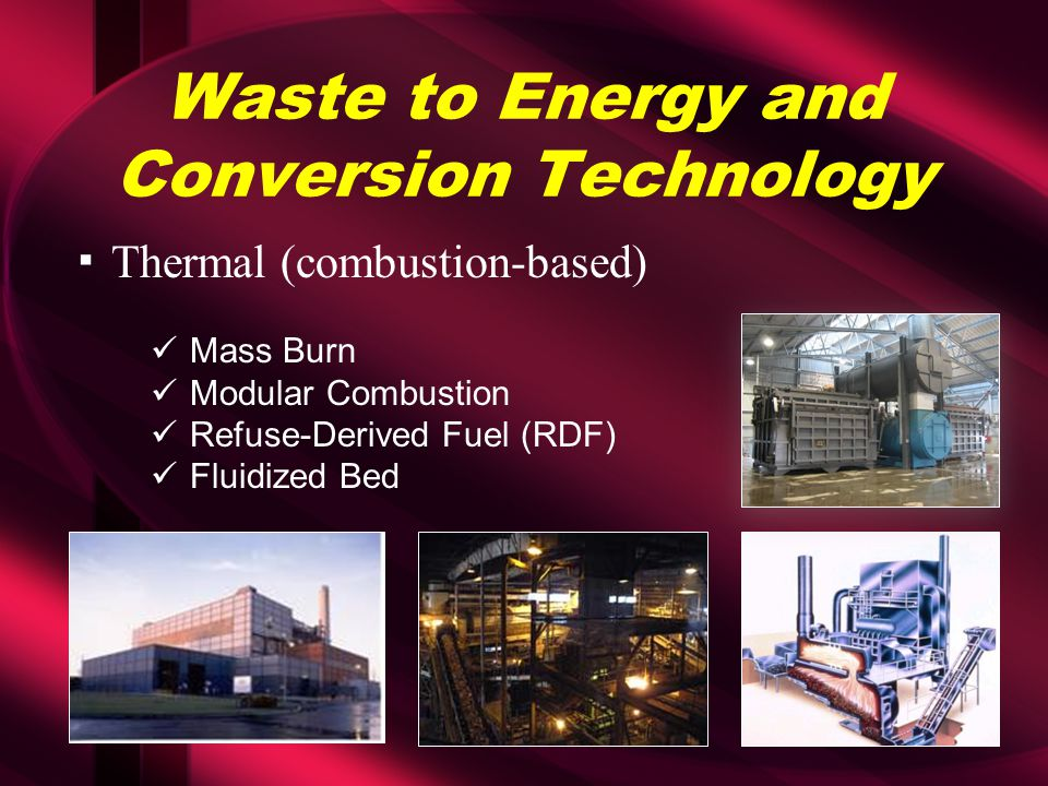 Waste to Energy and Conversion Technology ▪Thermal (combustion-based) Mass Burn Modular Combustion Refuse-Derived Fuel (RDF) Fluidized Bed