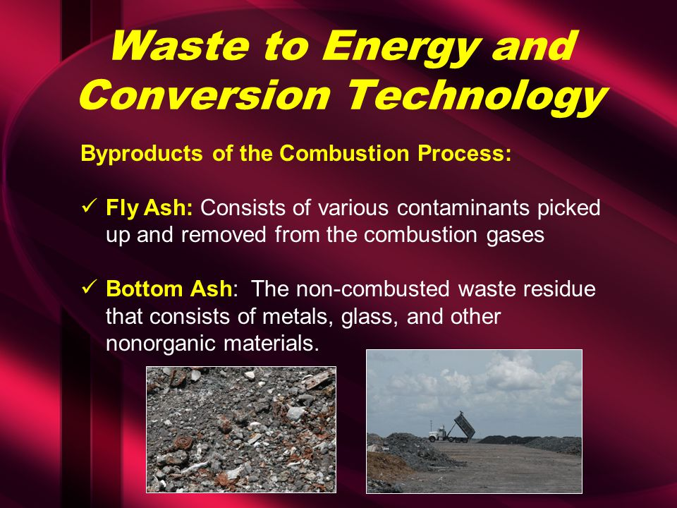 Waste to Energy and Conversion Technology Byproducts of the Combustion Process: Fly Ash: Consists of various contaminants picked up and removed from the combustion gases Bottom Ash: The non-combusted waste residue that consists of metals, glass, and other nonorganic materials.