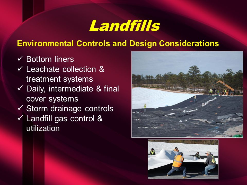 Landfills Bottom liners Leachate collection & treatment systems Daily, intermediate & final cover systems Storm drainage controls Landfill gas control & utilization Environmental Controls and Design Considerations