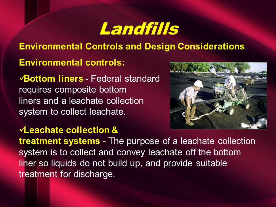 Landfills Environmental controls: Bottom liners - Federal standard requires composite bottom liners and a leachate collection system to collect leacha