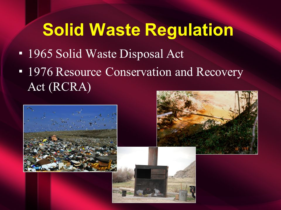 Solid Waste Regulation ▪1965 Solid Waste Disposal Act ▪1976 Resource Conservation and Recovery Act (RCRA)