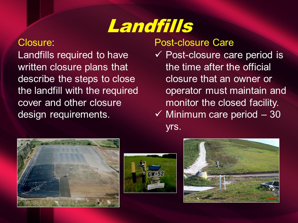 Landfills Landfills required to have written closure plans that describe the steps to close the landfill with the required cover and other closure design requirements.