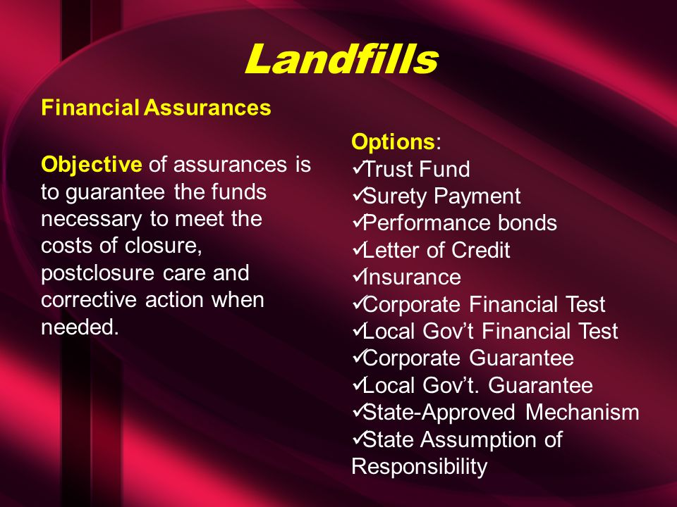 Landfills Objective of assurances is to guarantee the funds necessary to meet the costs of closure, postclosure care and corrective action when needed.