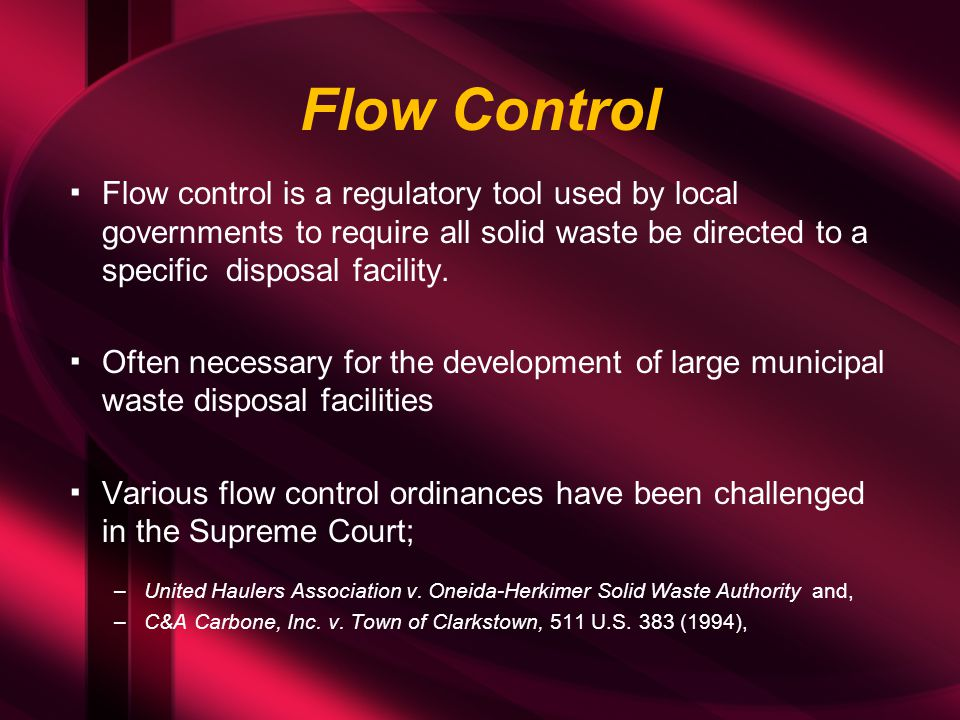 Flow Control ▪Flow control is a regulatory tool used by local governments to require all solid waste be directed to a specific disposal facility. ▪Oft