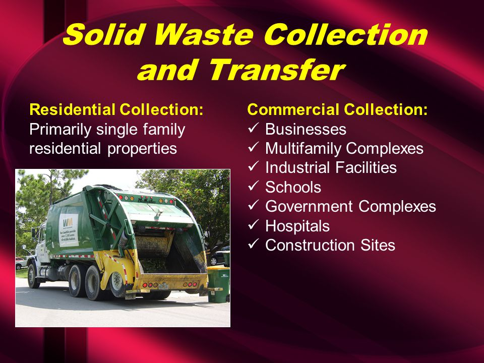 Solid Waste Collection and Transfer Residential Collection: Primarily single family residential properties Commercial Collection: Businesses Multifamily Complexes Industrial Facilities Schools Government Complexes Hospitals Construction Sites