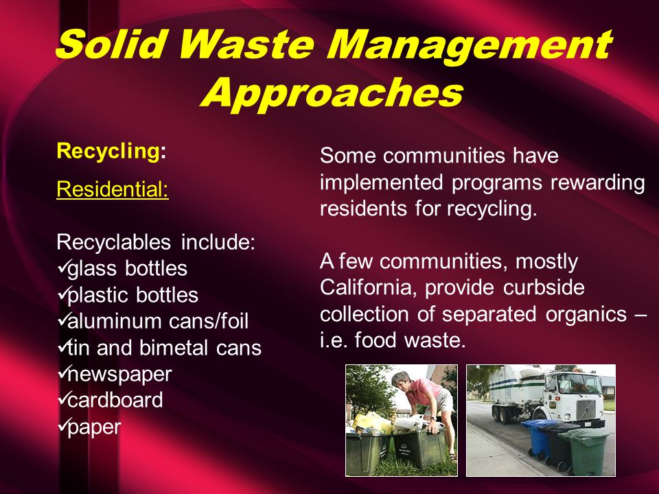 Solid Waste Management Approaches Recycling: Residential: Recyclables include: glass bottles plastic bottles aluminum cans/foil tin and bimetal cans newspaper cardboard paper Some communities have implemented programs rewarding residents for recycling.