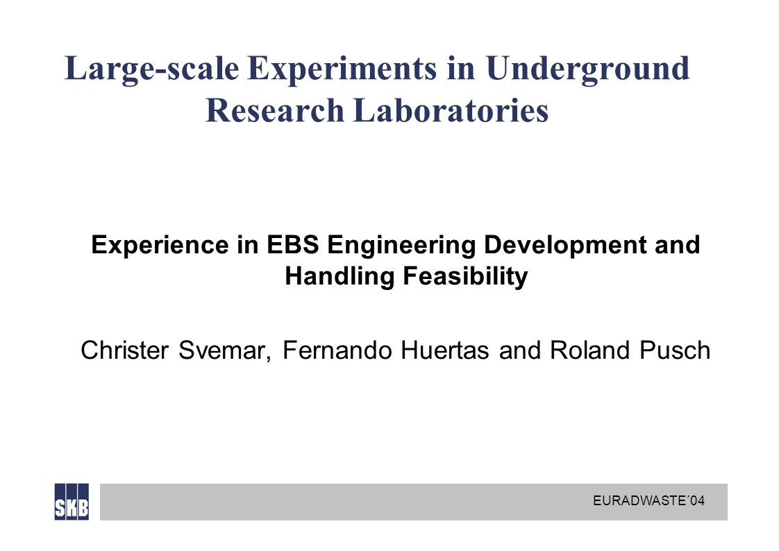 EURADWASTE´04 Large-scale Experiments in Underground Research Laboratories Experience in EBS Engineering Development and Handling Feasibility Christer Svemar, Fernando Huertas and Roland Pusch