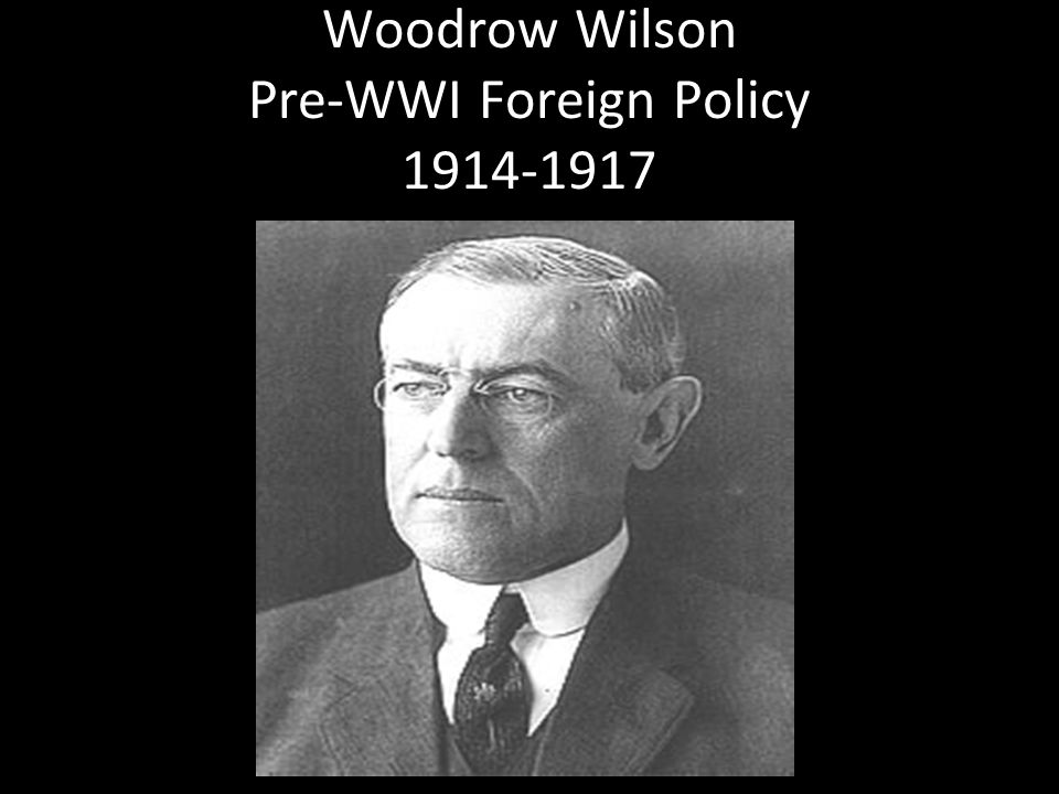Woodrow Wilson Pre-WWI Foreign Policy 1914-1917 1914-1917