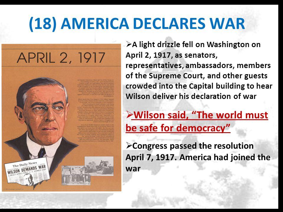 (18) AMERICA DECLARES WAR  A light drizzle fell on Washington on April 2, 1917, as senators, representatives, ambassadors, members of the Supreme Cou