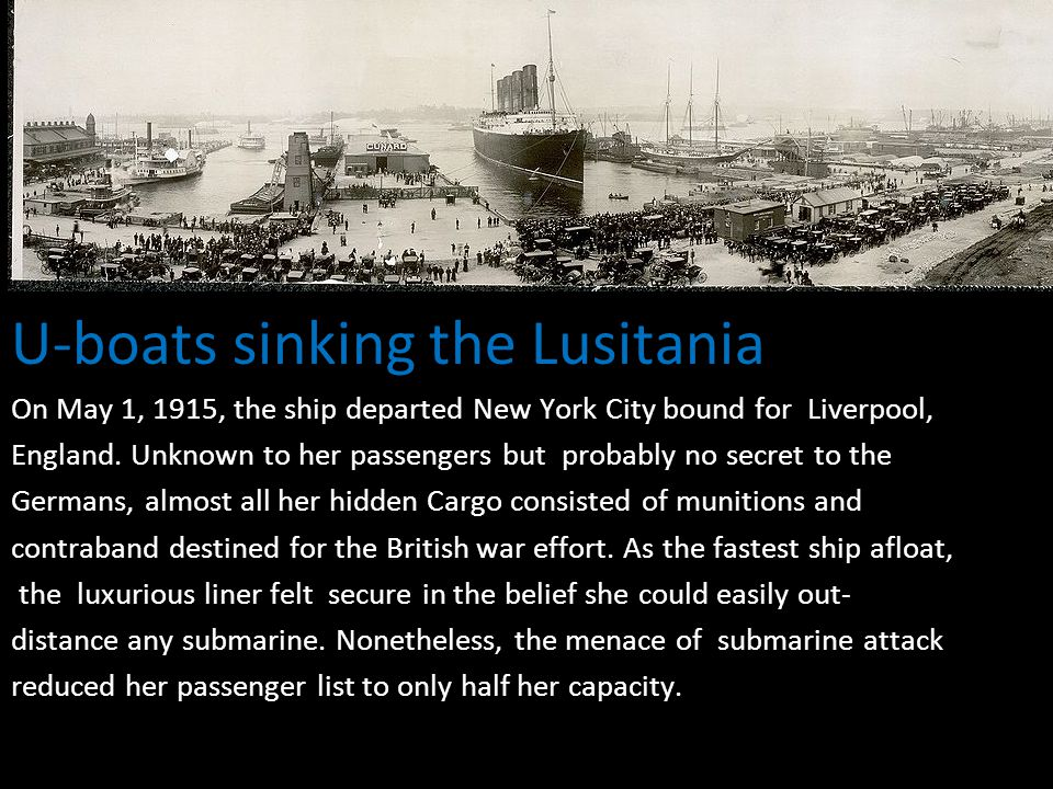 U-boats sinking the Lusitania On May 1, 1915, the ship departed New York City bound for Liverpool, England. Unknown to her passengers but probably no