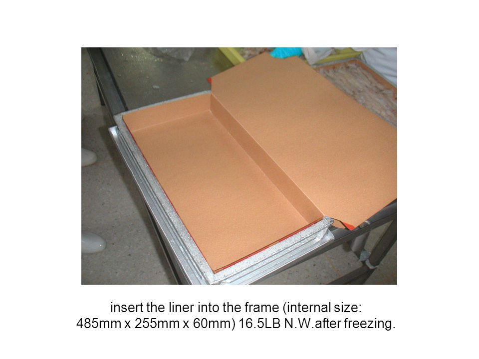 insert the liner into the frame (internal size: 485mm x 255mm x 60mm) 16.5LB N.W.after freezing.