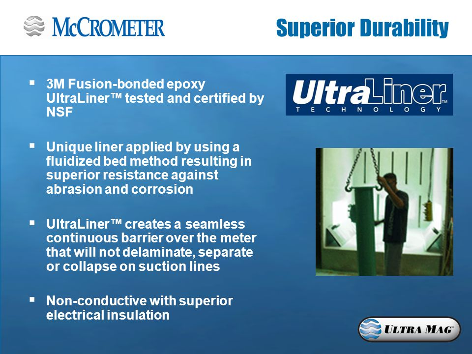 Superior Durability  3M Fusion-bonded epoxy UltraLiner™ tested and certified by NSF  Unique liner applied by using a fluidized bed method resulting in superior resistance against abrasion and corrosion  UltraLiner™ creates a seamless continuous barrier over the meter that will not delaminate, separate or collapse on suction lines  Non-conductive with superior electrical insulation