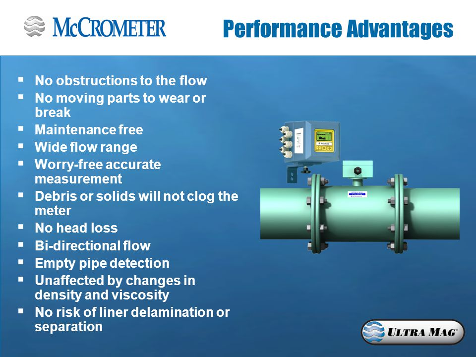 Performance Advantages  No obstructions to the flow  No moving parts to wear or break  Maintenance free  Wide flow range  Worry-free accurate measurement  Debris or solids will not clog the meter  No head loss  Bi-directional flow  Empty pipe detection  Unaffected by changes in density and viscosity  No risk of liner delamination or separation
