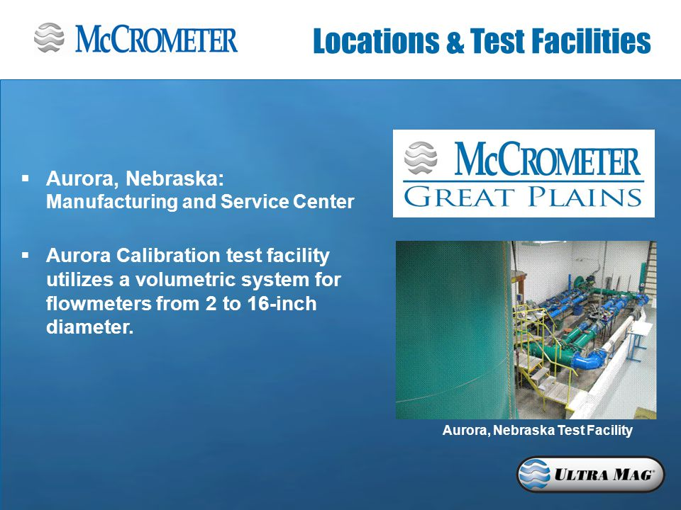  Aurora, Nebraska: Manufacturing and Service Center  Aurora Calibration test facility utilizes a volumetric system for flowmeters from 2 to 16-inch diameter.