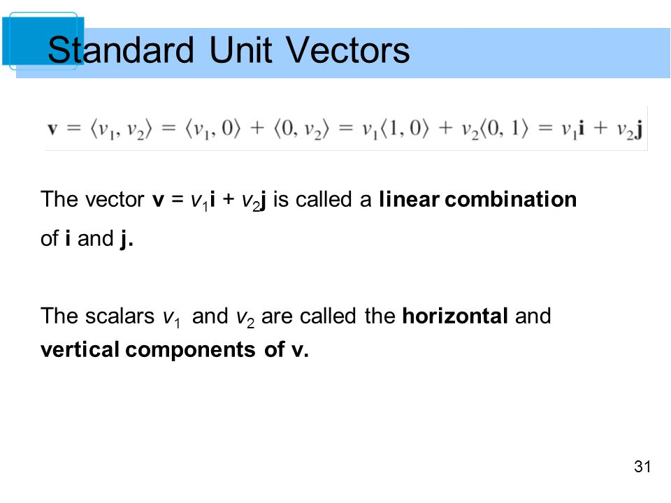 31 The vector v = v 1 i + v 2 j is called a linear combination of i and j. The scalars v 1 and v 2 are called the horizontal and vertical components o