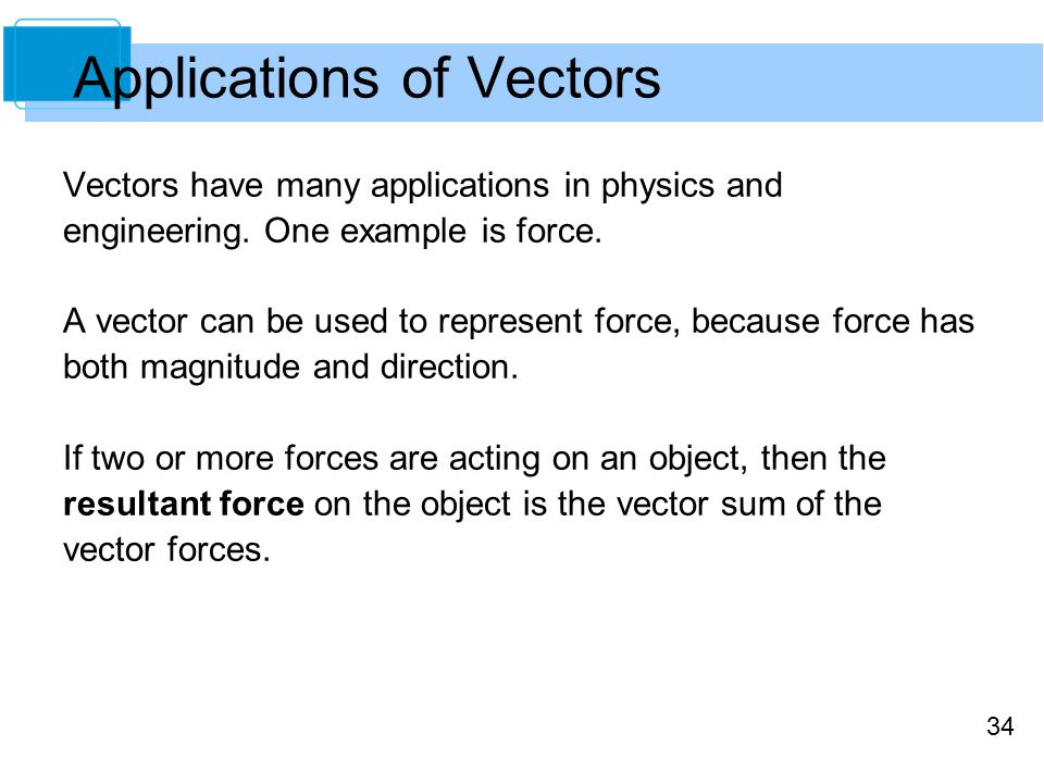34 Applications of Vectors Vectors have many applications in physics and engineering. One example is force. A vector can be used to represent force, b