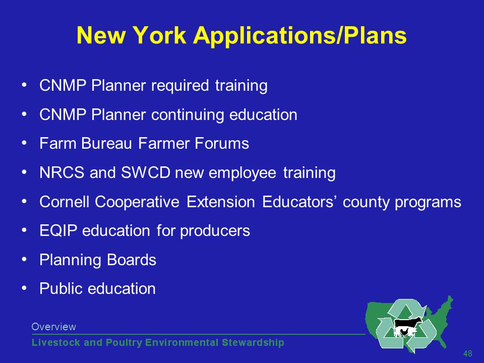 48 Overview New York Applications/Plans CNMP Planner required training CNMP Planner continuing education Farm Bureau Farmer Forums NRCS and SWCD new employee training Cornell Cooperative Extension Educators' county programs EQIP education for producers Planning Boards Public education