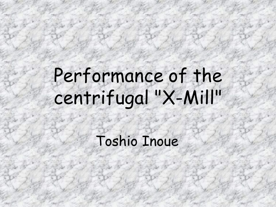 Performance of the centrifugal X-Mill Toshio Inoue