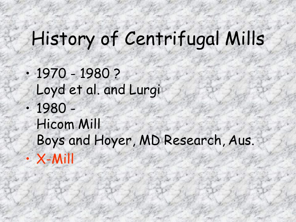 History of Centrifugal Mills 1970 - 1980 ? Loyd et al. and Lurgi 1980 - Hicom Mill Boys and Hoyer, MD Research, Aus. X-Mill