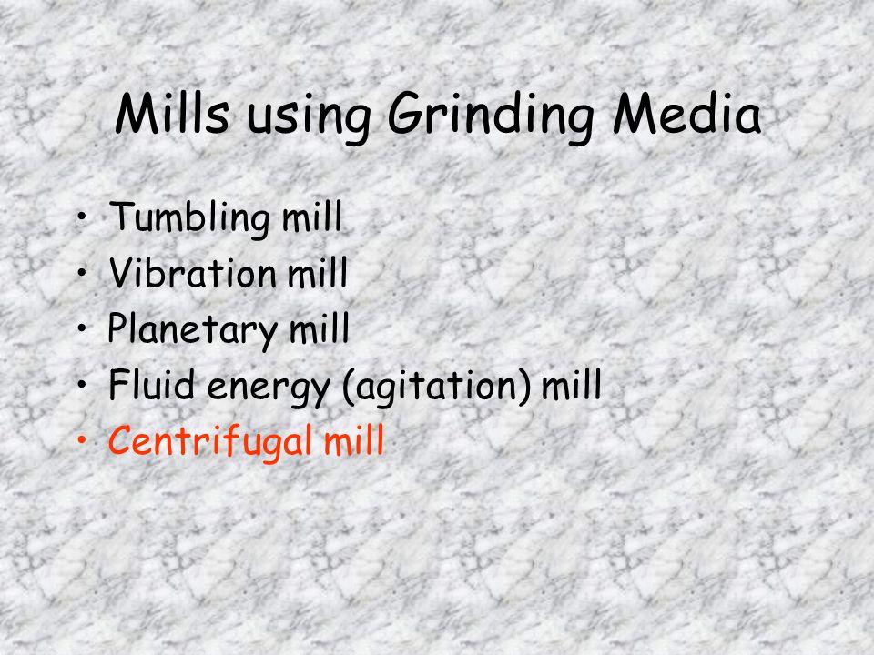Mills using Grinding Media Tumbling mill Vibration mill Planetary mill Fluid energy (agitation) mill Centrifugal mill