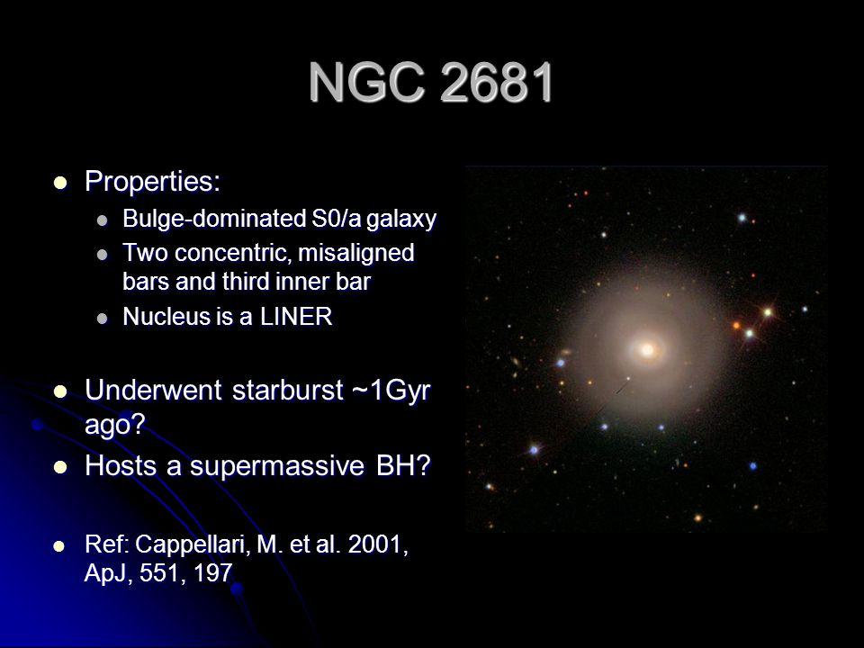 NGC 2681 Properties: Properties: Bulge-dominated S0/a galaxy Bulge-dominated S0/a galaxy Two concentric, misaligned bars and third inner bar Two concentric, misaligned bars and third inner bar Nucleus is a LINER Nucleus is a LINER Underwent starburst ~1Gyr ago.