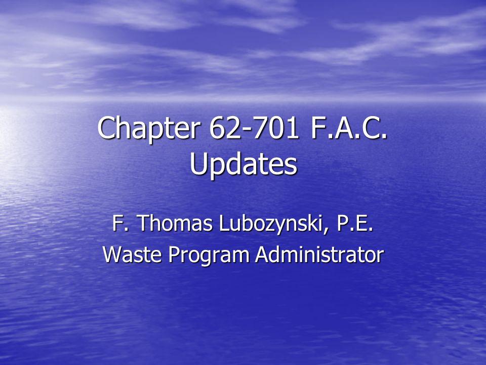 Chapter 62-701 F.A.C. Updates F. Thomas Lubozynski, P.E. Waste Program Administrator