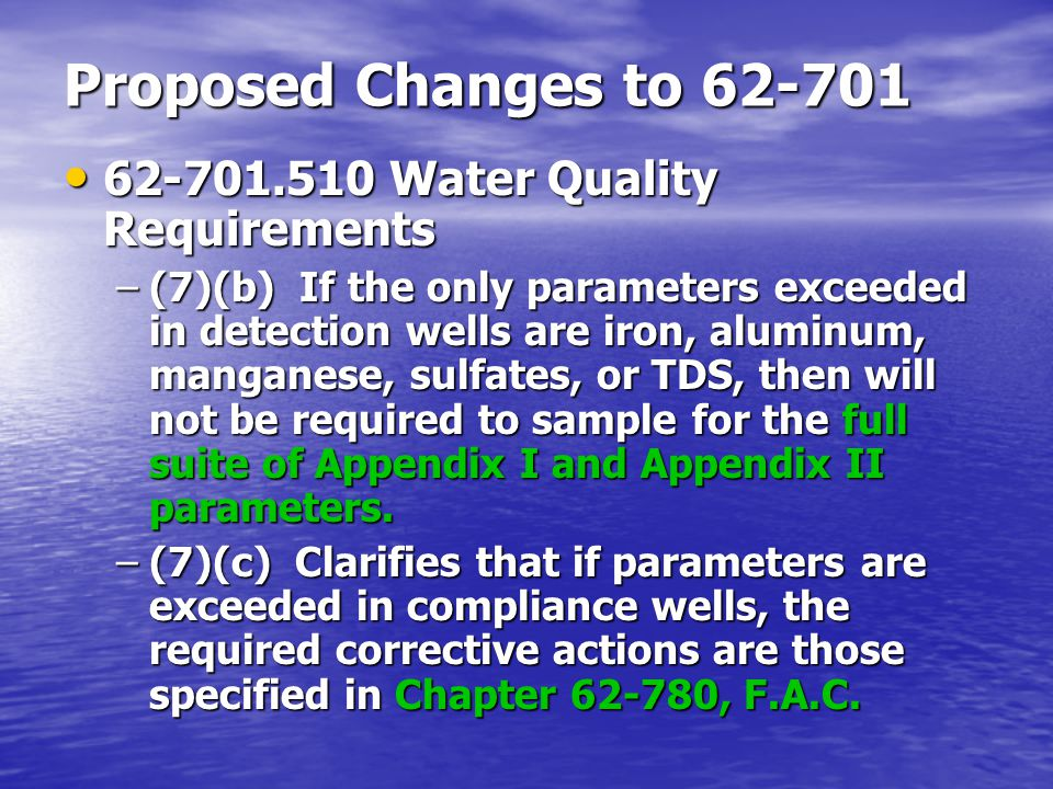 Proposed Changes to 62-701 62-701.510 Water Quality Requirements 62-701.510 Water Quality Requirements –(7)(b) If the only parameters exceeded in detection wells are iron, aluminum, manganese, sulfates, or TDS, then will not be required to sample for the full suite of Appendix I and Appendix II parameters.