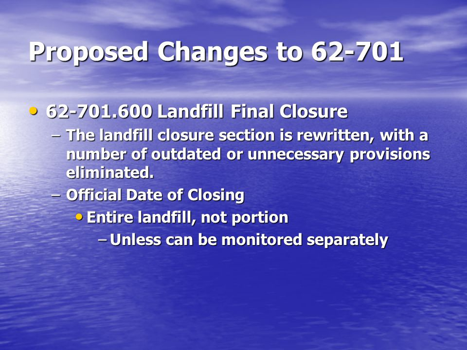 Proposed Changes to 62-701 62-701.600 Landfill Final Closure 62-701.600 Landfill Final Closure –The landfill closure section is rewritten, with a number of outdated or unnecessary provisions eliminated.
