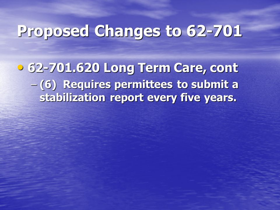 Proposed Changes to 62-701 62-701.620 Long Term Care, cont 62-701.620 Long Term Care, cont –(6) Requires permittees to submit a stabilization report every five years.