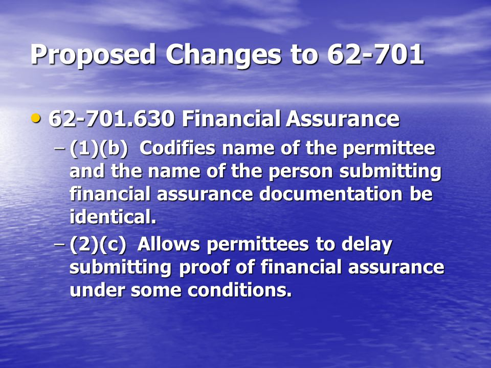 Proposed Changes to 62-701 62-701.630 Financial Assurance 62-701.630 Financial Assurance –(1)(b) Codifies name of the permittee and the name of the person submitting financial assurance documentation be identical.