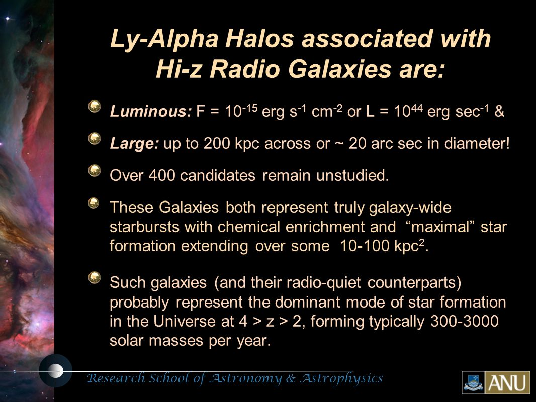 Research School of Astronomy & Astrophysics Fluorescent Processes Ly-Alpha  Halos associated with Hi-z Radio Galaxies are: Luminous: F = 10 -15 erg s -1 cm -2 or L = 10 44 erg sec -1 & Large: up to 200 kpc across or ~ 20 arc sec in diameter.