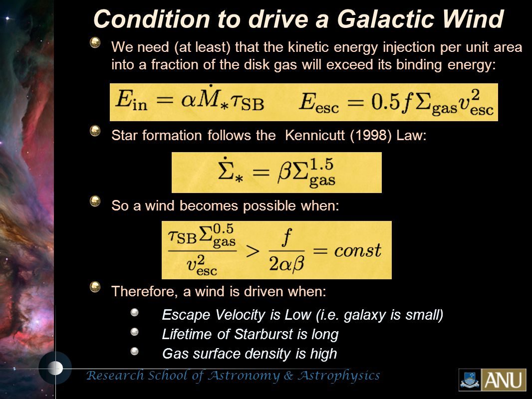 Research School of Astronomy & Astrophysics Fluorescent Processes Condition to drive a Galactic Wind We need (at least) that the kinetic energy injection per unit area into a fraction of the disk gas will exceed its binding energy: Star formation follows the Kennicutt (1998) Law: So a wind becomes possible when: Therefore, a wind is driven when: Escape Velocity is Low (i.e.