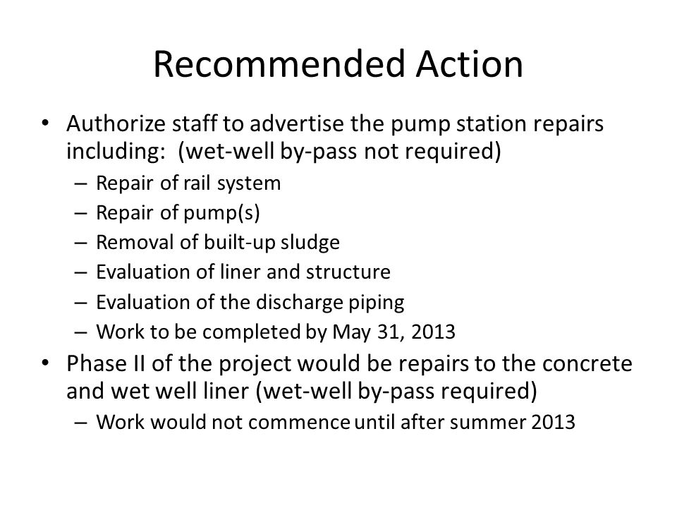 Recommended Action Authorize staff to advertise the pump station repairs including: (wet-well by-pass not required) – Repair of rail system – Repair o
