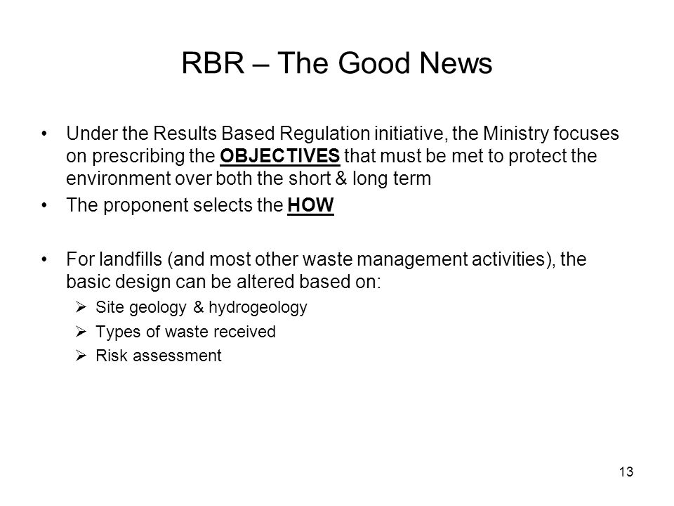 13 RBR – The Good News Under the Results Based Regulation initiative, the Ministry focuses on prescribing the OBJECTIVES that must be met to protect the environment over both the short & long term The proponent selects the HOW For landfills (and most other waste management activities), the basic design can be altered based on:  Site geology & hydrogeology  Types of waste received  Risk assessment