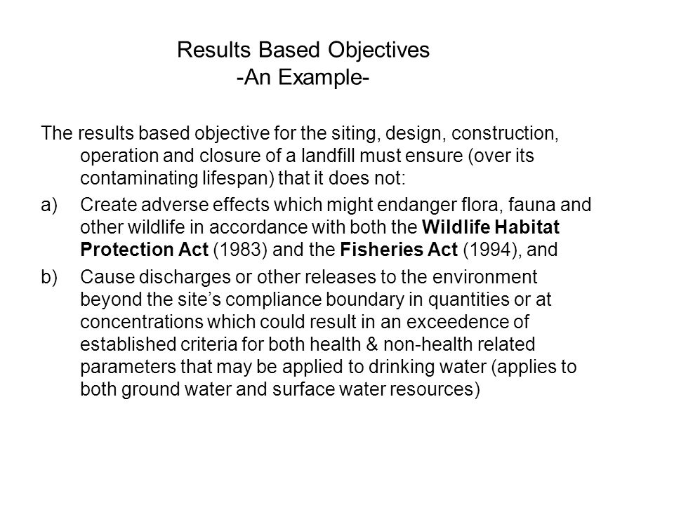 Results Based Objectives -An Example- The results based objective for the siting, design, construction, operation and closure of a landfill must ensure (over its contaminating lifespan) that it does not: a)Create adverse effects which might endanger flora, fauna and other wildlife in accordance with both the Wildlife Habitat Protection Act (1983) and the Fisheries Act (1994), and b)Cause discharges or other releases to the environment beyond the site's compliance boundary in quantities or at concentrations which could result in an exceedence of established criteria for both health & non-health related parameters that may be applied to drinking water (applies to both ground water and surface water resources)