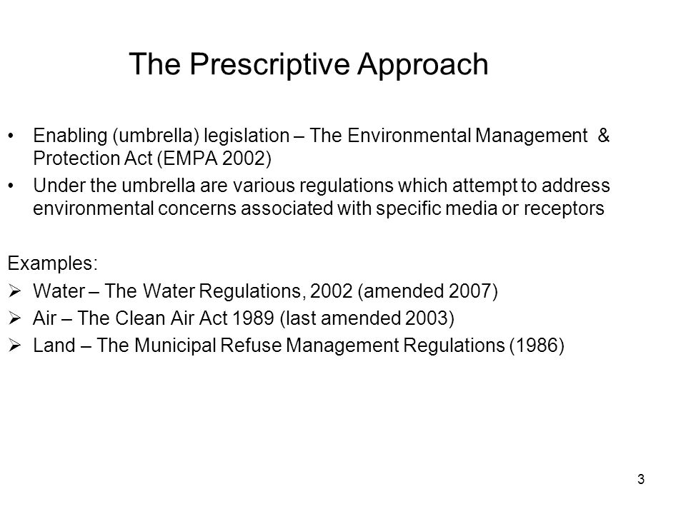 3 The Prescriptive Approach Enabling (umbrella) legislation – The Environmental Management & Protection Act (EMPA 2002) Under the umbrella are various regulations which attempt to address environmental concerns associated with specific media or receptors Examples:  Water – The Water Regulations, 2002 (amended 2007)  Air – The Clean Air Act 1989 (last amended 2003)  Land – The Municipal Refuse Management Regulations (1986)