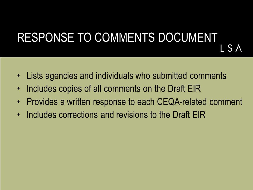 Lists agencies and individuals who submitted comments Includes copies of all comments on the Draft EIR Provides a written response to each CEQA-related comment Includes corrections and revisions to the Draft EIR RESPONSE TO COMMENTS DOCUMENT