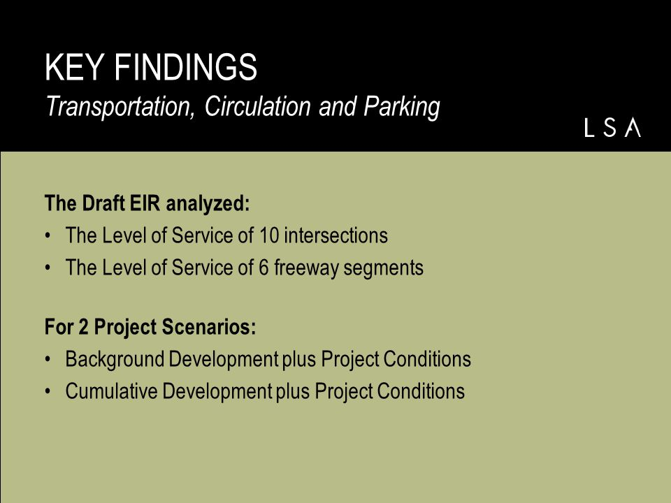 The Draft EIR analyzed: The Level of Service of 10 intersections The Level of Service of 6 freeway segments For 2 Project Scenarios: Background Development plus Project Conditions Cumulative Development plus Project Conditions KEY FINDINGS Transportation, Circulation and Parking