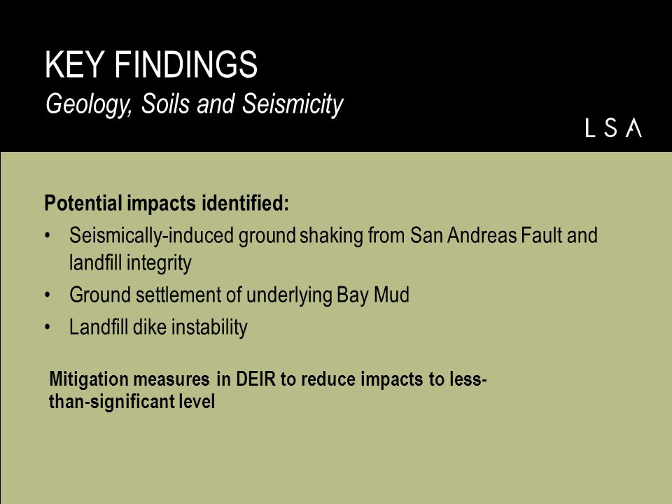 Potential impacts identified: Seismically-induced ground shaking from San Andreas Fault and landfill integrity Ground settlement of underlying Bay Mud Landfill dike instability KEY FINDINGS Geology, Soils and Seismicity Mitigation measures in DEIR to reduce impacts to less- than-significant level