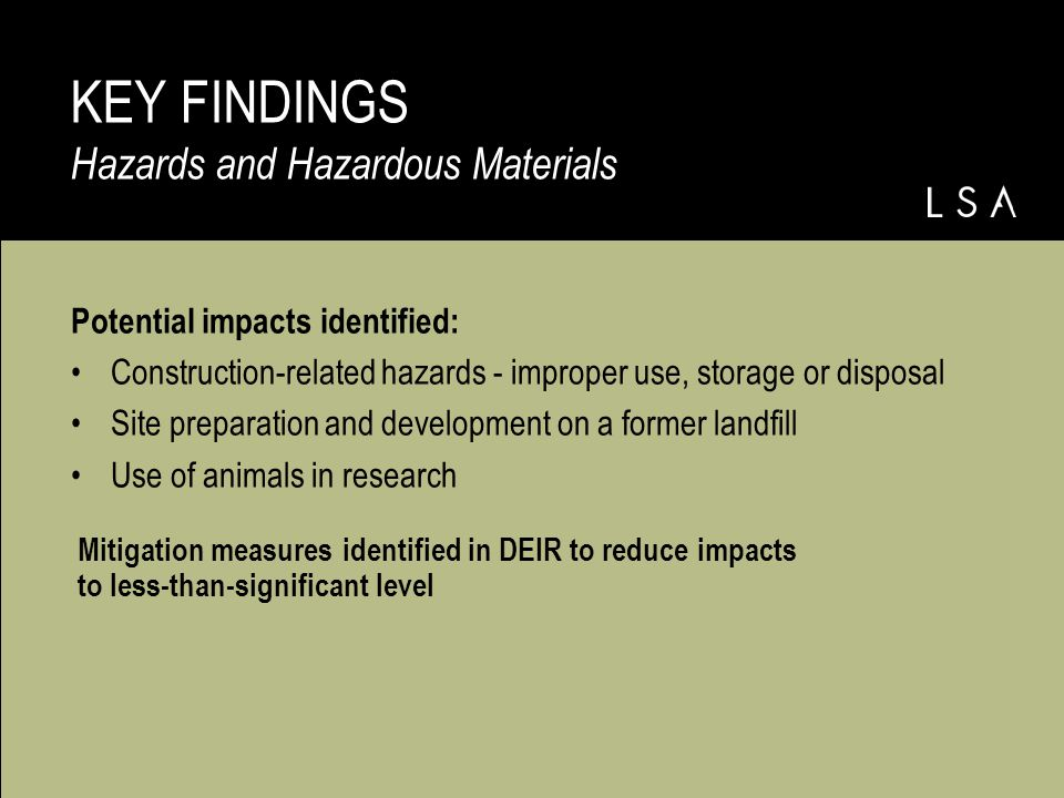 Potential impacts identified: Construction-related hazards - improper use, storage or disposal Site preparation and development on a former landfill Use of animals in research KEY FINDINGS Hazards and Hazardous Materials Mitigation measures identified in DEIR to reduce impacts to less-than-significant level
